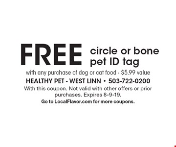FREE circle or bone pet ID tag with any purchase of dog or cat food · $5.99 value. With this coupon. Not valid with other offers or prior purchases. Expires 8-9-19. Go to LocalFlavor.com for more coupons.