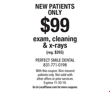 New patientsonly $99 exam, cleaning & x-rays(reg. $265). With this coupon. Non-insured patients only. Not valid withother offers or prior services.Expires 11-30-19.Go to LocalFlavor.com for more coupons.