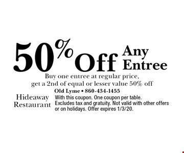 50% off any entree. Buy one entree at regular price, get a 2nd of equal or lesser value 50% off. With this coupon. One coupon per table. Excludes tax and gratuity. Not valid with other offers or on holidays. Offer expires 1/3/20.
