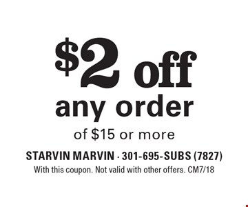 $2 off any order of $15 or more. With this coupon. Not valid with other offers. CM7/18