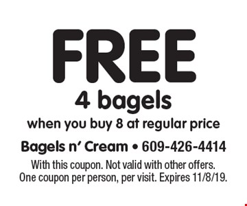 Free 4 bagels. When you buy 8 at regular price. With this coupon. Not valid with other offers. One coupon per person, per visit. Expires 11/8/19.