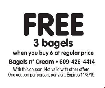 Free 3 bagels. When you buy 6 at regular price. With this coupon. Not valid with other offers. One coupon per person, per visit. Expires 11/8/19.