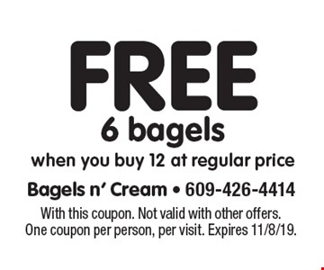 Free 6 bagels. When you buy 12 at regular price. With this coupon. Not valid with other offers. One coupon per person, per visit. Expires 11/8/19.