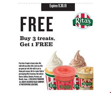 Free buy 3 treats, get 1 free. Free item of equal or lesser value. Not valid with any other offer. Limit one offer per guest per visit. Not valid at cart or theme park venues. Not for resale. Valid at participating Rita's locations. Not valid on quarts, gallons, buckets, pretzels & novelty items. 2019 RITA'S FRANCHISE COMPANY. ALL RIGHTS RESERVED. VALID AT PARTICIPATING LOCATIONS. Expires 9.30.19