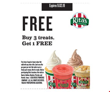 Free buy 3 treats, get 1 free. Free item of equal or lesser value. Not valid with any other offer. Limit one offer per guest per visit. Not valid at cart or theme park venues. Not for resale. Valid at participating Rita's locations. Not valid on quarts, gallons, buckets, pretzels & novelty items. 2019 RITA'S FRANCHISE COMPANY, LLC. ALL RIGHTS RESERVED. VALID AT PARTICIPATING LOCATIONS. Expires 9.2.19