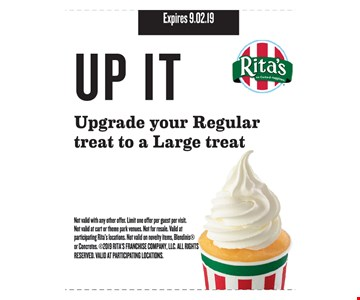 Upgrade your regular treat to a large treat. Not valid with any other offer. Limit one offer per guest per visit. Not valid at cart or theme park venues. Not for resale. Valid at participating Rita's locations. Not valid on novelty items, Blendinis or Concretes. 2019 RITA'S FRANCHISE COMPANY, LLC. ALL RIGHTS RESERVED. VALID AT PARTICIPATING LOCATIONS. Expires 9.2.19
