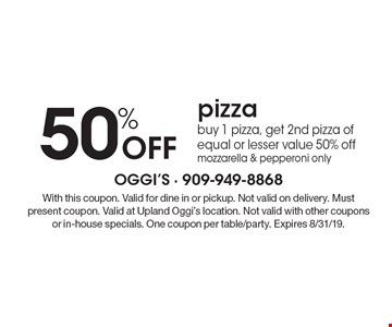 50% Off pizza. buy 1 pizza, get 2nd pizza of equal or lesser value 50% off mozzarella & pepperoni only. With this coupon. Valid for dine in or pickup. Not valid on delivery. Must present coupon. Valid at Upland Oggi's location. Not valid with other coupons or in-house specials. One coupon per table/party. Expires 8/31/19.