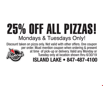 25% OFF ALL PIZZAS! Mondays & Tuesdays Only! Discount taken on pizza only. Not valid with other offers. One coupon per order. Must mention coupon when ordering & present at time of pick-up or delivery. Valid any Monday or Tuesday only at location shown thru06/30/19