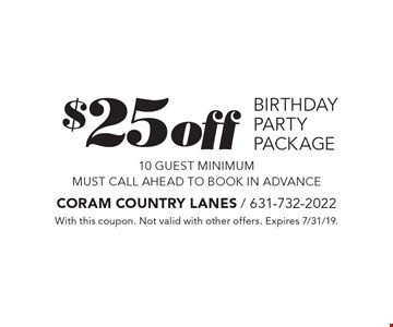 $25 off birthday party package 10 guest minimum. Must call ahead to book in advance. With this coupon. Not valid with other offers. Expires 7/31/19.