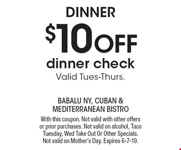 DINNER $10 OFF dinner check. Valid Tues-Thurs. With this coupon. Not valid with other offers or prior purchases. Not valid on alcohol, Taco Tuesday, Wed Take Out Or Other Specials. Not valid on Mother's Day. Expires 6-7-19.