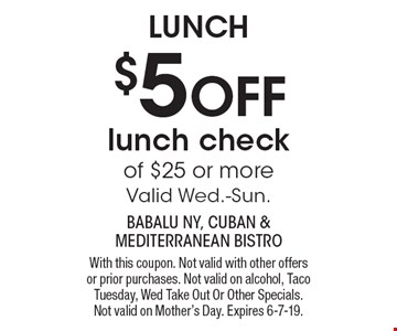 LUNCH $5 OFF lunch check of $25 or more. Valid Wed.-Sun. With this coupon. Not valid with other offers or prior purchases. Not valid on alcohol, Taco Tuesday, Wed Take Out Or Other Specials. Not valid on Mother's Day. Expires 6-7-19.