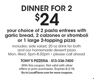 Dinner For 2. $24 for your choice of 2 pasta entrees with garlic bread, 2 calzones or stromboli or 1 large 2-topping pizza includes: side salad, 20 oz drink for both and our homemade dessert pizza. Mon.-Wed. 5pm-8:30pm. Please call ahead. With this coupon. Not valid with other offers or prior purchases. Expires 8-2-19. Go to LocalFlavor.com for more coupons.