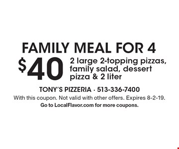 Family meal for 4. $40 for 2 large 2-topping pizzas, family salad, dessert pizza & 2 liter. With this coupon. Not valid with other offers. Expires 8-2-19. Go to LocalFlavor.com for more coupons.