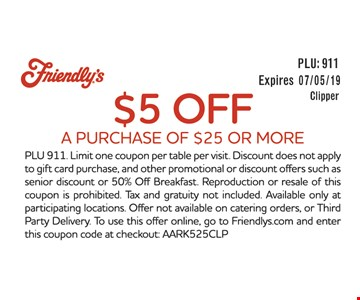 $5 off a purchase of $25 or more. PLU 911. Limit one coupon per table per visit. Discount does not apply to gift card purchase, and other promotional or discount offers such as senior discount or 50% Off Breakfast. Reproduction or resale of this coupon is prohibited. Tax and gratuity not included. Available only at participating locations. Offer not available on catering orders, or Third Party Delivery. To use this offer online, go to Friendlys.com and enter this coupon code at checkout: AARK525CLP.