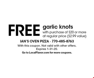 Free garlic knots with purchase of $20 or more at regular price ($2.99 value). With this coupon. Not valid with other offers. Expires 1-31-20. Go to LocalFlavor.com for more coupons.