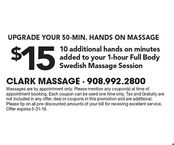UPGRADE YOUR 50-MIN. HANDS ON MASSAGE. $15 10 additional hands on minutes added to your 1-hour Full Body Swedish Massage Session. Massages are by appointment only. Please mention any coupon(s) at time of appointment booking. Each coupon can be used one time only. Tax and Gratuity are not included in any offer, deal or coupons in this promotion and are additional. Please tip on all pre-discounted amounts of your bill for receiving excellent service. Offer expires 5-31-19.