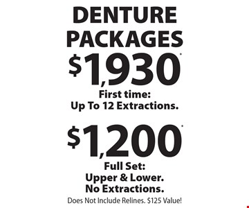 DENTURE PACKAGES. $1,930* First time: Up To 12 Extractions. $1,200* Full Set: Upper & Lower. No Extractions. Does Not Include Relines. $125 Value! *With coupon and payment in full at time of service. Not valid with any other offer, discount or program/plan. Expires 12/31/19.