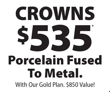 $535* CROWNS, Porcelain Fused To Metal. With Our Gold Plan. $850 Value! *With coupon and payment in full at time of service. Not valid with any other offer, discount or program/plan. Expires 12/31/19.