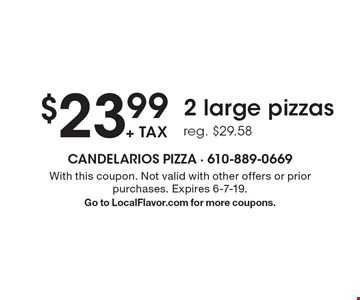 $23.99 + tax 2 large pizzas. Reg. $29.58. With this coupon. Not valid with other offers or prior purchases. Expires 6-7-19. Go to LocalFlavor.com for more coupons.