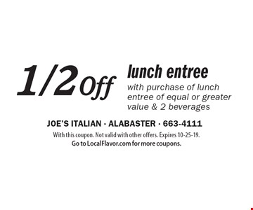 1/2 off lunch entree with purchase of lunch entree of equal or greater value & 2 beverages. With this coupon. Not valid with other offers. Expires 10-25-19. Go to LocalFlavor.com for more coupons.
