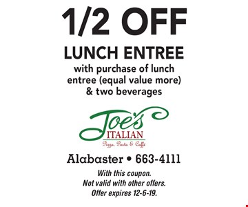 1/2 off lunch entree with purchase of lunch entree (equal value more) & two beverages. With this coupon. Not valid with other offers. Offer expires 12-6-19.