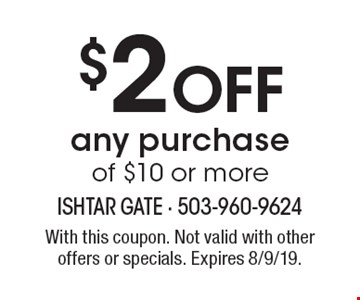 $2 off any purchase of $10 or more. With this coupon. Not valid with other offers or specials. Expires 8/9/19.