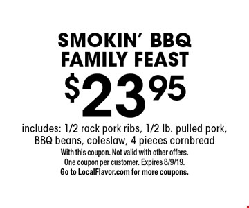 $23.95 SMOKIN' BBQ FAMILY FEAST includes: 1/2 rack pork ribs, 1/2 lb. pulled pork, BBQ beans, coleslaw, 4 pieces cornbread. With this coupon. Not valid with other offers.One coupon per customer. Expires 8/9/19. Go to LocalFlavor.com for more coupons.