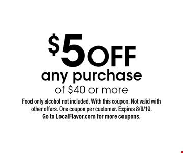 $5 OFF any purchase of $40 or more. Food only alcohol not included. With this coupon. Not valid with other offers. One coupon per customer. Expires 8/9/19. Go to LocalFlavor.com for more coupons.