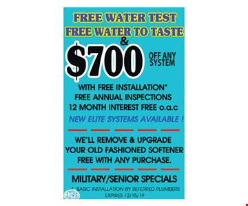 Free water test, free water to taste & $700 off any system with free installation. Free annual inspections. 12 months interest free o.a.c. Basic installation by referred plumbers. Expires12/15/19