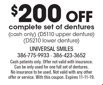 $200 off complete set of dentures. Cash only. D5110 upper denture, D5210 lower denture. Cash patients only. Offer not valid with insurance. Can be only used for one full set of dentures. No insurance to be used. Not valid with any other offer or service. With this coupon. Expires 11-11-19.