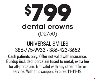$799 dental crowns (D2750). Cash patients only. Offer not valid with insurance. Buildup included, porcelain fused to metal, extra fee for all-porcelain. Not valid with any other offer or service. With this coupon. Expires 11-11-19.