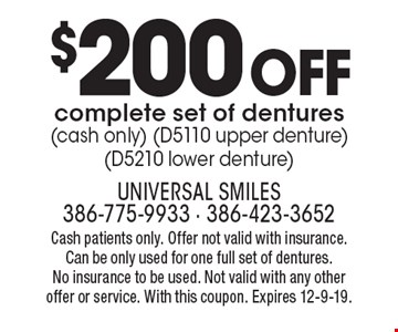 $200 off complete set of dentures (cash only) (D5110 upper denture)(D5210 lower denture). Cash patients only. Offer not valid with insurance. Can be only used for one full set of dentures. No insurance to be used. Not valid with any other offer or service. With this coupon. Expires 12-9-19.