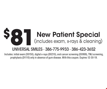 $81 New Patient Special (includes exam, x-rays & cleaning). Includes: initial exam (D0150), digital x-rays (D0210), oral cancer screening (D0999), TMJ screening, prophylaxis (D1110) only in absence of gum disease. With this coupon. Expires 12-30-19.