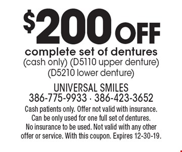 $200 off complete set of dentures (cash only) (D5110 upper denture)(D5210 lower denture). Cash patients only. Offer not valid with insurance. Can be only used for one full set of dentures. No insurance to be used. Not valid with any other offer or service. With this coupon. Expires 12-30-19.