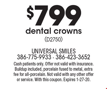 $799 dental crowns (D2750). Cash patients only. Offer not valid with insurance. Buildup included, porcelain fused to metal, extra fee for all-porcelain. Not valid with any other offer or service. With this coupon. Expires 1-27-20.