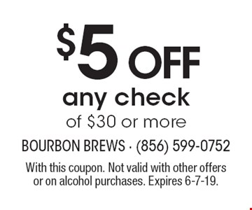 $5 off any check of $30 or more. With this coupon. Not valid with other offers or on alcohol purchases. Expires 6-7-19.