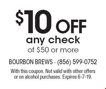 $10 off any check of $50 or more. With this coupon. Not valid with other offers or on alcohol purchases. Expires 6-7-19.