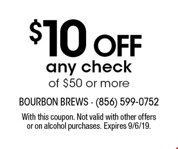 $10 off any check of $50 or more. With this coupon. Not valid with other offersor on alcohol purchases. Expires 9/6/19.