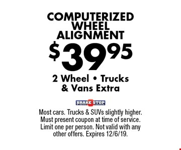 $39.95 COMPUTERIZED WHEEL ALIGNMENT 2 Wheel - Trucks & Vans Extra. Most cars. Trucks & SUVs slightly higher. Must present coupon at time of service. Limit one per person. Not valid with any other offers. Expires 12/6/19.