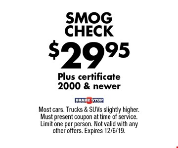 $29.95 SMOG CHECK Plus certificate 2000 & newer. Most cars. Trucks & SUVs slightly higher. Must present coupon at time of service. Limit one per person. Not valid with any other offers. Expires 12/6/19.