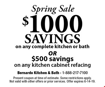 Spring Sale $1000 SAVINGS on any complete kitchen or bath or $500 savings on any kitchen cabinet refacing. Present coupon at time of estimate. Some restrictions apply.Not valid with other offers or prior services. Offer expires 6-14-19.