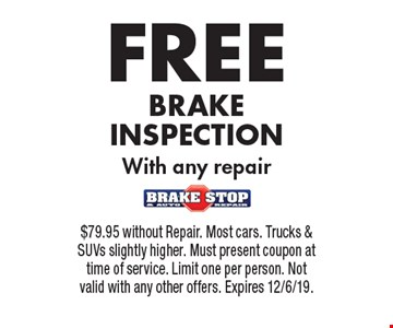 FREE BRAKE INSPECTION With any repair. $79.95 without Repair. Most cars. Trucks & SUVs slightly higher. Must present coupon at time of service. Limit one per person. Not valid with any other offers. Expires 12/6/19.