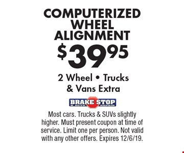 $39.95 COMPUTERIZED WHEEL ALIGNMENT 2 Wheel - Trucks& Vans Extra. Most cars. Trucks & SUVs slightly higher. Must present coupon at time of service. Limit one per person. Not valid with any other offers. Expires 12/6/19.