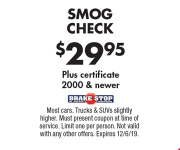 $29.95 SMOG CHECK Plus certificate2000 & newer. Most cars. Trucks & SUVs slightly higher. Must present coupon at time of service. Limit one per person. Not valid with any other offers. Expires 12/6/19.