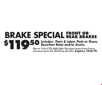Brake Special $119.50 FRONT OR REAR BRAKES Includes:Parts & Labor, Pads or Shoes, Resurface Rotor and/or drums.. Most cars. Trucks & SUVs slightly higher. Must present coupon at time of service. Limit one per person. Not valid with any other offers. Expires 12/6/19.