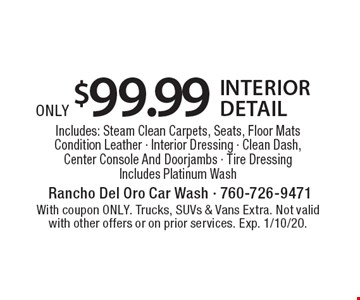 only $99.99 interior detailIncludes: Steam Clean Carpets, Seats, Floor Mats Condition Leather - Interior Dressing - Clean Dash, Center Console And Doorjambs - Tire Dressing Includes Platinum Wash. With coupon ONLY. Trucks, SUVs & Vans Extra. Not valid with other offers or on prior services. Exp. 1/10/20.