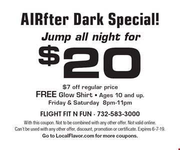 Jump all night for $20 AIRfter Dark Special! $7 off regular price FREE Glow Shirt • Ages 10 and up.Friday & Saturday 8pm-11pm. With this coupon. Not to be combined with any other offer. Not valid online. Can't be used with any other offer, discount, promotion or certificate. Expires 6-7-19.Go to LocalFlavor.com for more coupons.