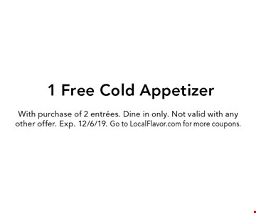 1 Free Cold Appetizer. With purchase of 2 entrees. Dine in only. Not valid with any other offer. Exp. 12/6/19. Go to LocalFlavor.com for more coupons.