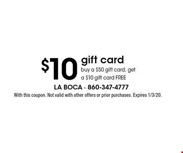 $10 gift card buy a $50 gift card, get a $10 gift card FREE. With this coupon. Not valid with other offers or prior purchases. Expires 1/3/20.