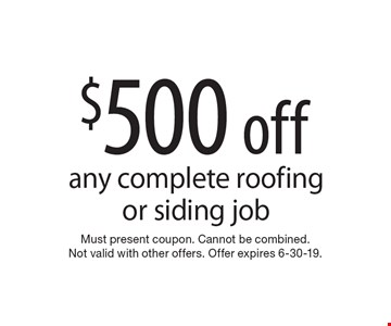 $500 off any complete roofing or siding job. Must present coupon. Cannot be combined. Not valid with other offers. Offer expires 6-30-19.